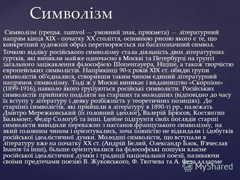Символізм (грецьк. sumvol умовний знак, прикмета) літературний напрям кінця XIX - початку XX століття, основною рисою якого є те, що конкретний художній образ перетворюється на багатозначний символ. Точкою відліку російського символізму стала діяльні
