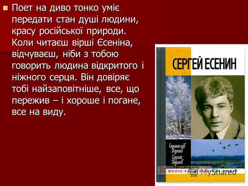Поет на диво тонко уміє передати стан душі людини, красу російської природи. Коли читаєш вірші Єсеніна, відчуваєш, ніби з тобою говорить людина відкритого і ніжного серця. Він довіряє тобі найзаповітніше, все, що пережив – і хороше і погане, все на в