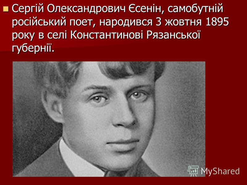 Сергій Олександрович Єсенін, самобутній російський поет, народився 3 жовтня 1895 року в селі Константинові Рязанської губернії. Сергій Олександрович Єсенін, самобутній російський поет, народився 3 жовтня 1895 року в селі Константинові Рязанської губе