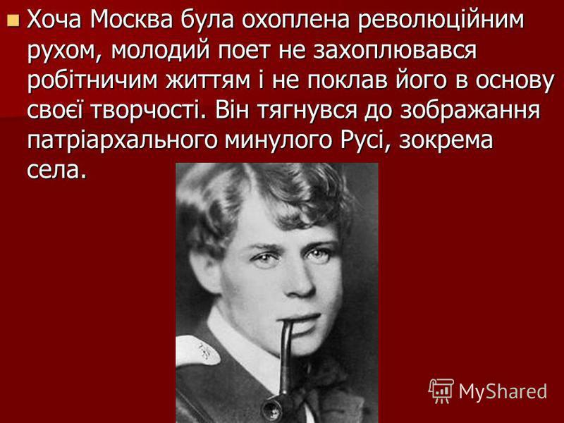 Хоча Москва була охоплена революційним рухом, молодий поет не захоплювався робітничим життям і не поклав його в основу своєї творчості. Він тягнувся до зображання патріархального минулого Русі, зокрема села. Хоча Москва була охоплена революційним рух