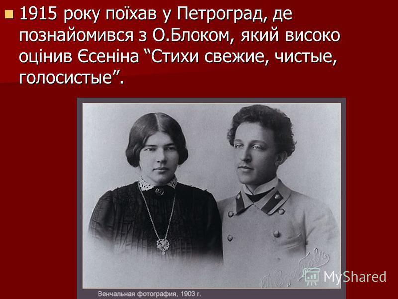 1915 року поїхав у Петроград, де познайомився з О.Блоком, який високо оцінив Єсеніна Стихи свежие, чистые, голосистые. 1915 року поїхав у Петроград, де познайомився з О.Блоком, який високо оцінив Єсеніна Стихи свежие, чистые, голосистые.