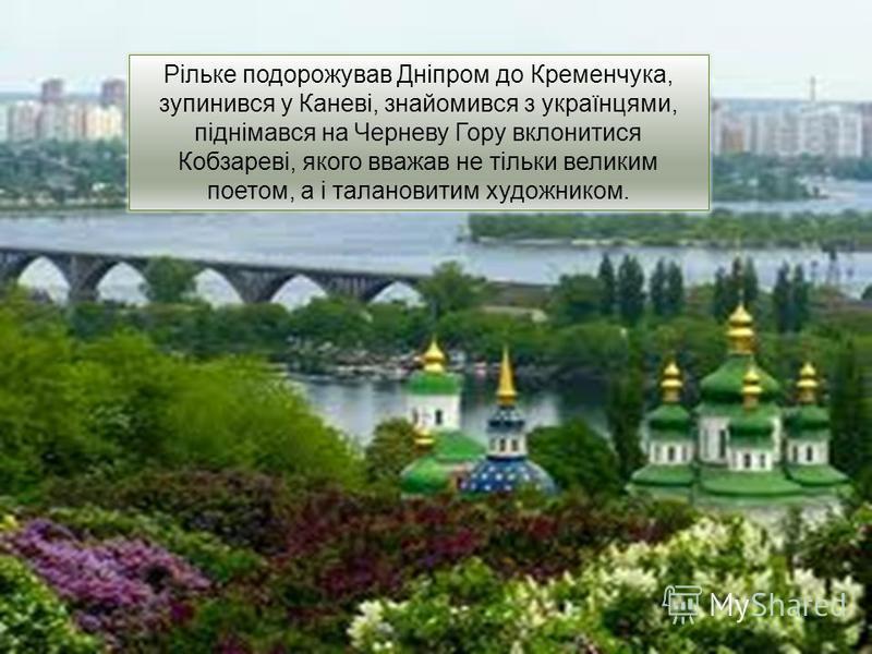 Рільке подорожував Дніпром до Кременчука, зупинився у Каневі, знайомився з українцями, піднімався на Черневу Гору вклонитися Кобзареві, якого вважав не тільки великим поетом, а і талановитим художником.
