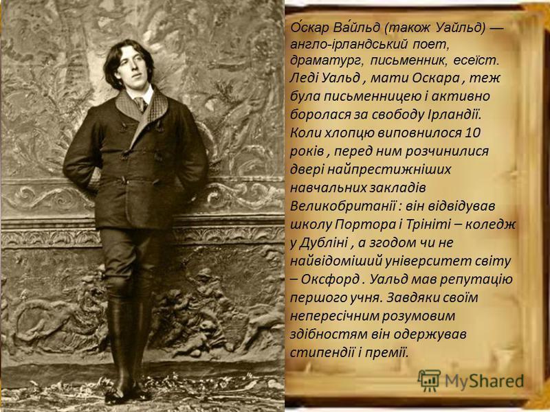 О́скар Ва́йльд (також Уайльд) англо-ірландський поет, драматург, письменник, есеїст. Леді Уальд, мати Оскара, теж була письменницею і активно боролася за свободу Ірландії. Коли хлопцю виповнилося 10 років, перед ним розчинилися двері найпрестижніших