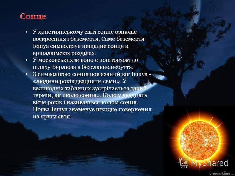У християнському світі сонце означає воскресіння і безсмертя. Саме безсмертя Ієшуа символізує нещадне сонце в ершалаімскіх розділах. У московських ж воно є поштовхом до шляху Берліоза в безславне небуття. З символікою сонця пов'язаний вік Ієшуа - «лю