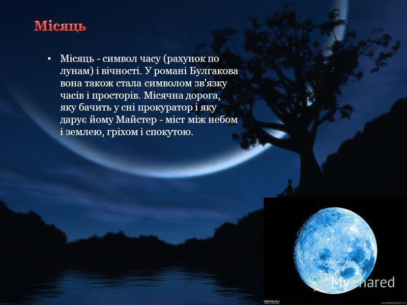 Місяць - символ часу (рахунок по лунам) і вічності. У романі Булгакова вона також стала символом зв'язку часів і просторів. Місячна дорога, яку бачить у сні прокуратор і яку дарує йому Майстер - міст між небом і землею, гріхом і спокутою.
