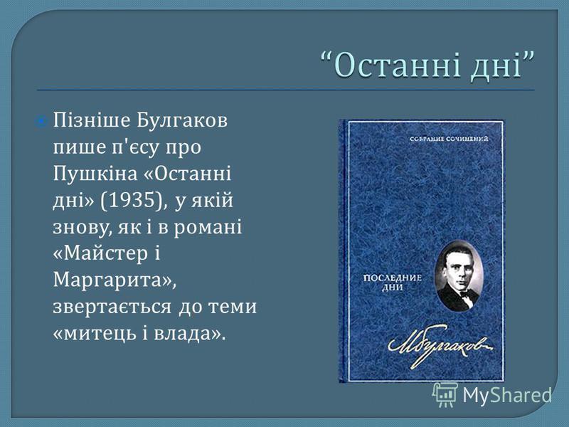 Пізніше Булгаков пише п ' єсу про Пушкіна « Останні дні » (1935), у якій знову, як і в романі « Майстер і Маргарита », звертається до теми « митець і влада ».