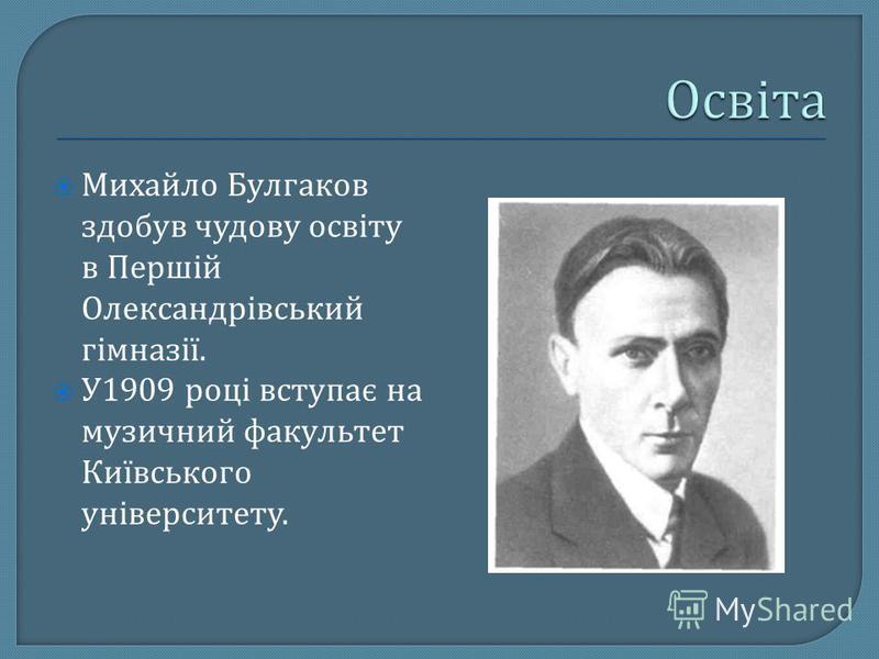 Михайло Булгаков здобув чудову освіту в Першій Олександрівський гімназії. У 1909 році вступає на музичний факультет Київського університету.