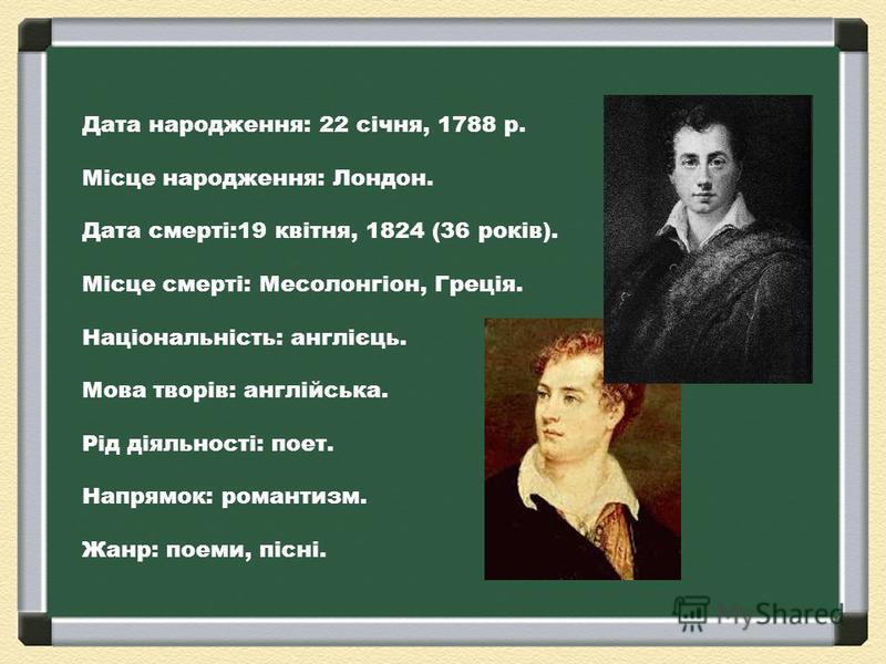 Дата народження: 22 січня, 1788 р. Місце народження: Лондон. Дата смерті:19 квітня, 1824 (36 років). Місце смерті: Месолонгіон, Греція. Національність: англієць. Мова творів: англійська. Рід діяльності: поет. Напрямок: романтизм. Жанр: поеми, пісні.