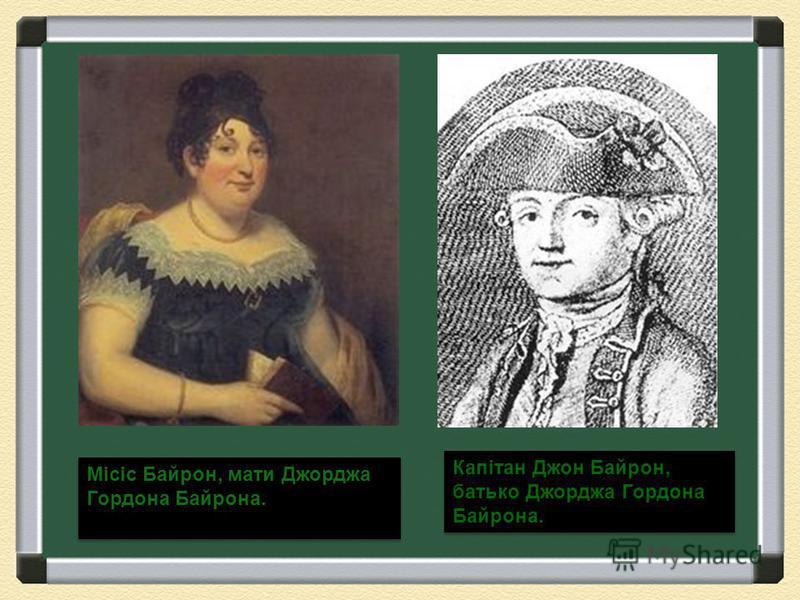 Місіс Байрон, мати Джорджа Гордона Байрона. Капітан Джон Байрон, батько Джорджа Гордона Байрона.