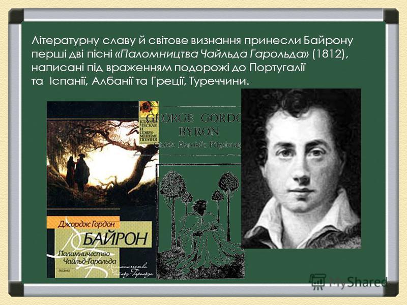 Літературну славу й світове визнання принесли Байрону перші дві пісні «Паломництва Чайльда Гарольда» (1812), написані під враженням подорожі до Португалії та Іспанії, Албанії та Греції, Туреччини.