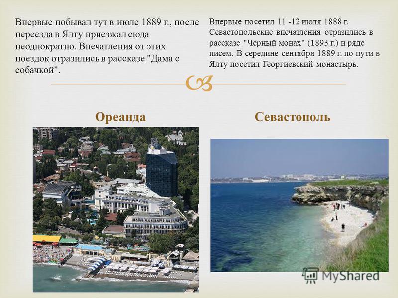 Ореанда Севастополь Впервые побывал тут в июле 1889 г., после переезда в Ялту приезжал сюда неоднократно. Впечатления от этих поездок отразились в рассказе
