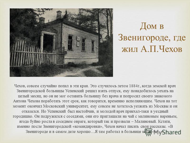 Дом в Звенигороде, где жил А. П. Чехов Чехов, совсем случайно попал в эти края. Это случилось летом 1884 г., когда земской врач Звенигородской больницы Успенский решил взять отпуск, ему понадобилось уехать на целый месяц, но он не мог оставить больни