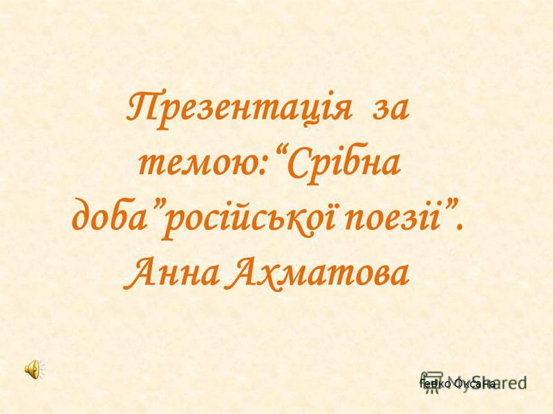 Презентація за темою:Срібна добаросійської поезіі. Анна Ахматова Гевко Оксана