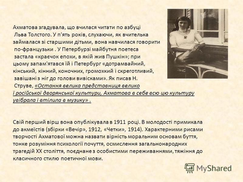 Ахматова згадувала, що вчилася читати по азбуці Льва Толстого. У п'ять років, слухаючи, як вчителька займалася зі старшими дітьми, вона навчилася говорити по-французьки. У Петербурзі майбутня поетеса застала «краєчок епохи, в якій жив Пушкін»; при ць