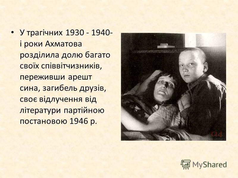 У трагічних 1930 - 1940- і роки Ахматова розділила долю багато своїх співвітчизників, переживши арешт сина, загибель друзів, своє відлучення від літератури партійною постановою 1946 р.