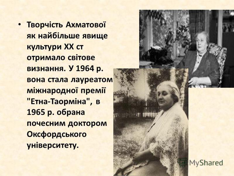 Творчість Ахматової як найбільше явище культури XX ст отримало світове визнання. У 1964 р. вона стала лауреатом міжнародної премії Етна-Таорміна, в 1965 р. обрана почесним доктором Оксфордського університету.