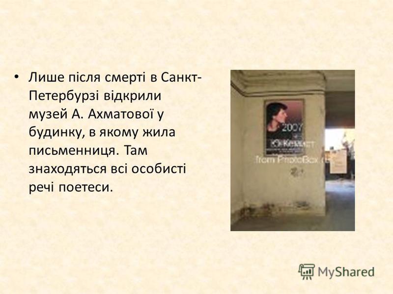 Лише після смерті в Санкт- Петербурзі відкрили музей А. Ахматової у будинку, в якому жила письменниця. Там знаходяться всі особисті речі поетеси.
