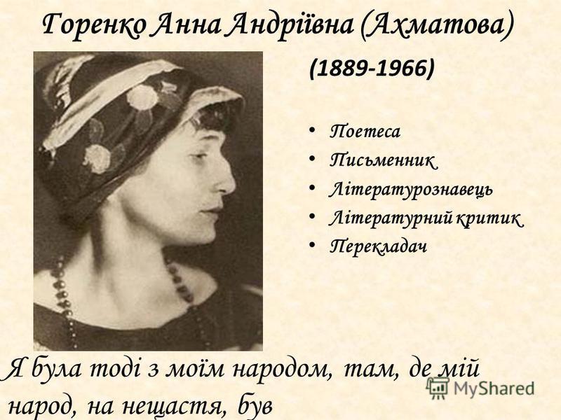 П оетеса П исьменник Л ітературознавець Л ітературний критик П ерекладач Горенко Анна Андріївна (Ахматова) (1889-1966) Я була тоді з моїм народом, там, де мій народ, на нещастя, був