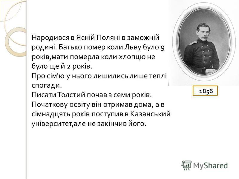 1856 Народився в Ясній Поляні в заможній родині. Батько помер коли Льву було 9 років, мати померла коли хлопцю не було ще й 2 років. Про сім ю у нього лишились лише теплі спогади. Писати Толстий почав з семи років. Початкову освіту він отримав дома,
