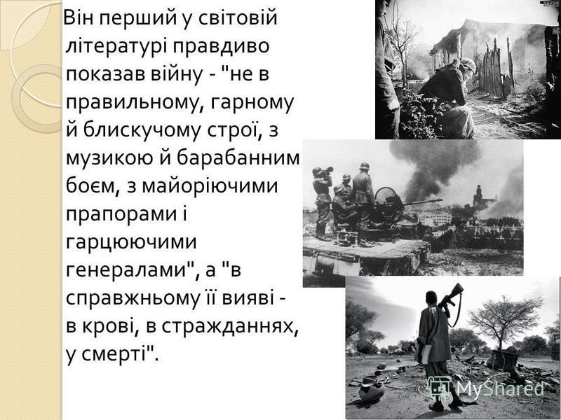 Він перший у світовій літературі правдиво показав війну -  не в правильному, гарному й блискучому строї, з музикою й барабанним боєм, з майоріючими прапорами і гарцюючими генералами , а  в справжньому її вияві - в крові, в стражданнях, у смерті .