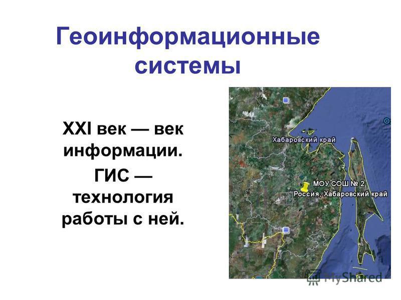 Геоинформационные системы ХХI век век информации. ГИС технология работы с ней.