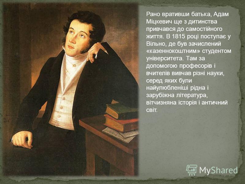 Рано вративши батька, Адам Міцкевич ще з дитинства привчався до самостійного життя. В 1815 році поступає y Вільно, де був зачислений «казеннокоштним» студентом університета. Там за допомогою професорів і вчителів вивчав різні науки, серед яких були н