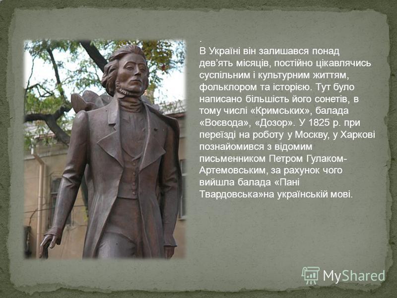 . В Україні він залишався понад девять місяців, постійно цікавлячись суспільним і культурним життям, фольклором та історією. Тут було написано більшість його сонетів, в тому числі «Кримських», балада «Воєвода», «Дозор». У 1825 р. при переїзді на робо