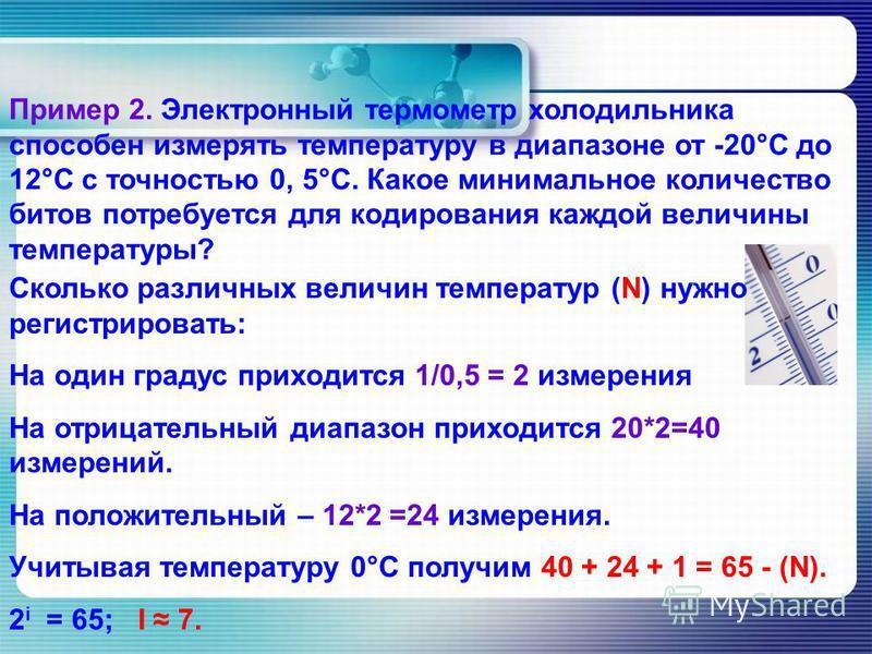 Пример 2. Электронный термометр холодильника способен измерять температуру в диапазоне от -20°С до 12°С с точностью 0, 5°С. Какое минимальное количество битов потребуется для кодирования каждой величины температуры? Сколько различных величин температ