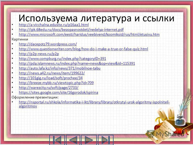 Используема литература и ссылки http://a-vir.chalna.edusite.ru/p16aa1.html http://ipk.68edu.ru/docs/bezopasnostdeti/nedelya-internet.pdf http://www.microsoft.com/eesti/haridus/veebivend/koomiksid/rus/html/etusivu.htm Картинки http://dacepotz79.wordpr