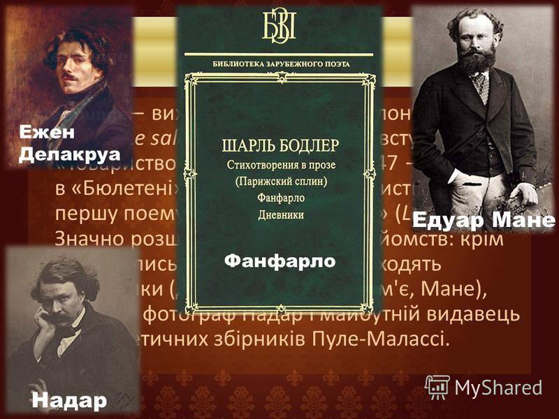 Біографія У 1846 виходить брошура «Салон 1846 року» (Le salon de 1846). Бодлер вступає в «Товариство літераторів». А в 1847 публікує в «Бюлетені», який видає «Товариство» свою першу поему в прозі «Фанфарло» (La Fanfarlo). Значно розширює коло своїх з