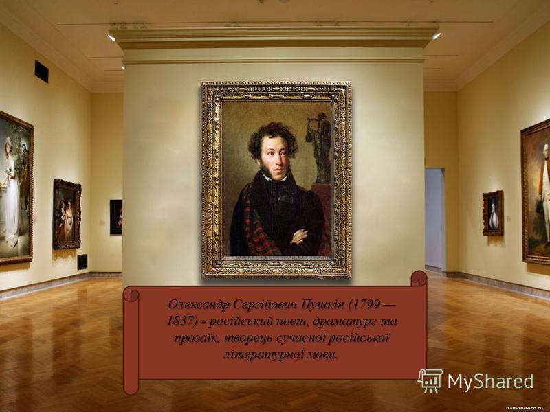 Олександр Сергійович Пушкін (1799 1837) - російський поет, драматург та прозаїк, творець сучасної російської літературної мови.