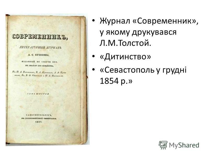 Журнал «Современник», у якому друкувався Л.М.Толстой. «Дитинство» «Севастополь у грудні 1854 р.»