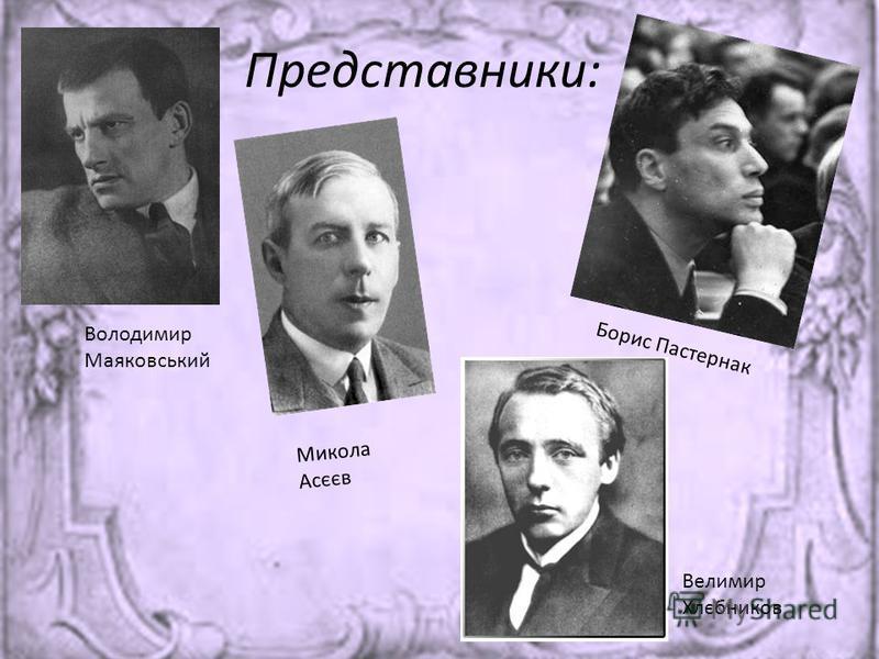 Представники: Велимир Хлєбников Володимир Маяковський Борис Пастернак Микола Асєєв
