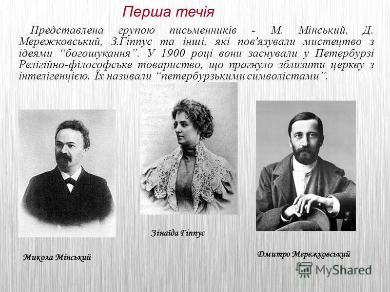 Представлена групою письменників - М. Мінський, Д. Мережковський, З.Гіппус та інші, які пов'язували мистецтво з ідеями богошукання. У 1900 році вони заснували у Петербурзі Релігійно-філософське товариство, що прагнуло зблизити церкву з інтелігенцією.