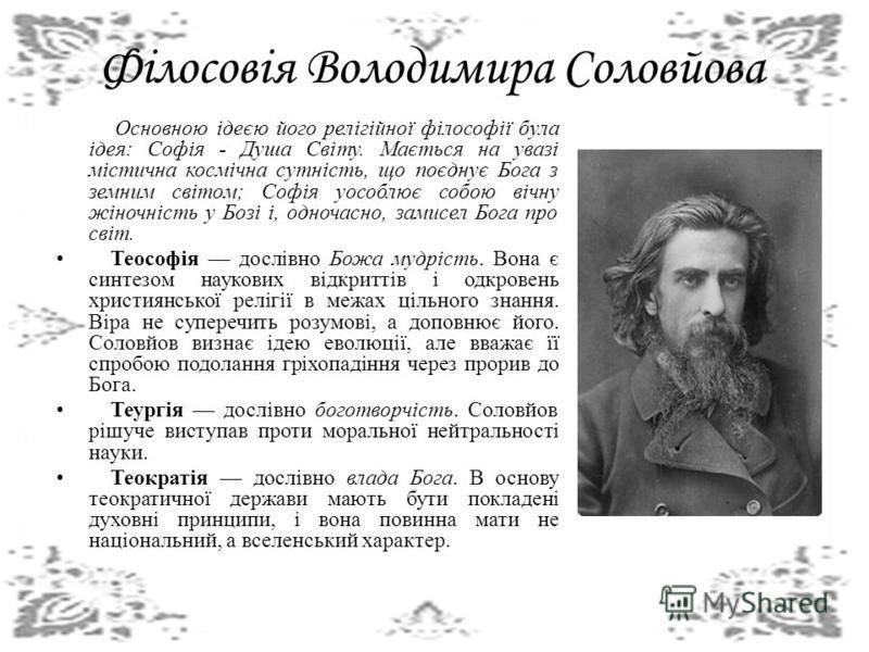 Філосовія Володимира Соловйова Основною ідеєю його релігійної філософії була ідея: Софія - Душа Світу. Мається на увазі містична космічна сутність, що поєднує Бога з земним світом; Софія уособлює собою вічну жіночність у Бозі і, одночасно, замисел Бо