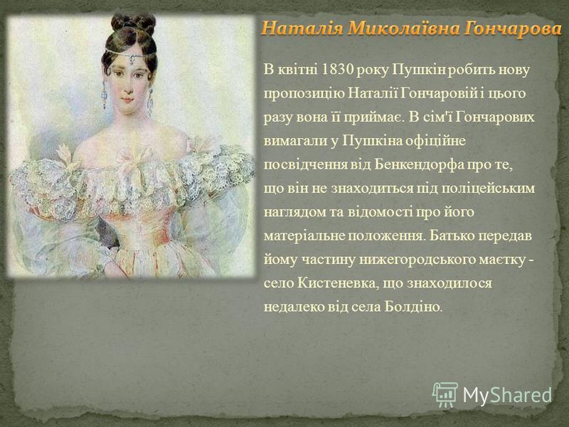 В квітні 1830 року Пушкін робить нову пропозицію Наталії Гончаровій і цього разу вона її приймає. В сім'ї Гончарових вимагали у Пушкіна офіційне посвідчення від Бенкендорфа про те, що він не знаходиться під поліцейським наглядом та відомості про його