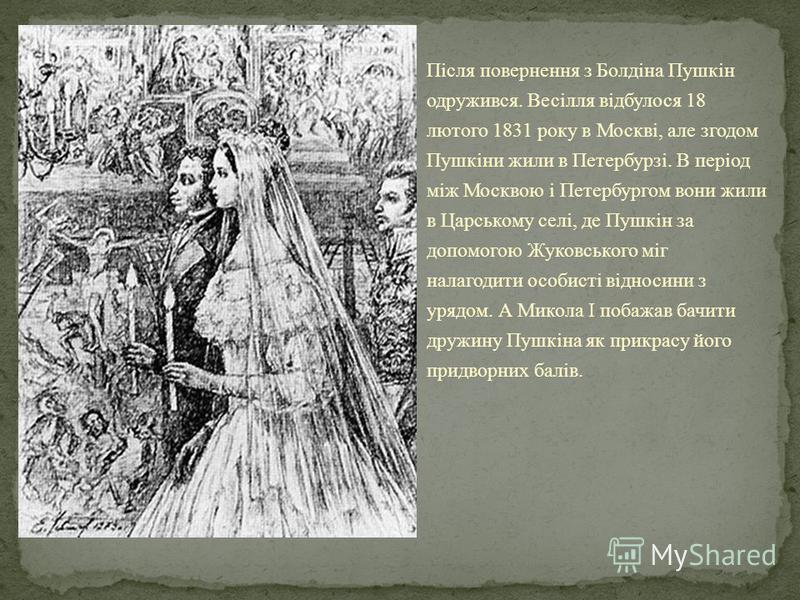 Після повернення з Болдіна Пушкін одружився. Весілля відбулося 18 лютого 1831 року в Москві, але згодом Пушкіни жили в Петербурзі. В період між Москвою і Петербургом вони жили в Царському селі, де Пушкін за допомогою Жуковського міг налагодити особис