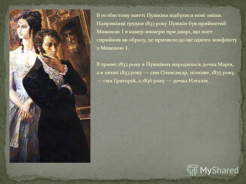 В особистому житті Пушкіна відбулися нові зміни. Наприкінці грудня 1833 року Пушкін був прийнятий Миколою І в камер-юнкери при дворі, що поет сприйняв як образу, це призвело до ще одного конфлікту з Миколою І. В травні 1832 року в Пушкіних народилася