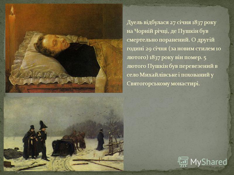 Дуель відбулася 27 січня 1837 року на Чорній річці, де Пушкін був смертельно поранений. О другій годині 29 січня (за новим стилем 10 лютого) 1837 року він помер. 5 лютого Пушкін був перевезений в село Михайлівське і похований у Святогорському монасти