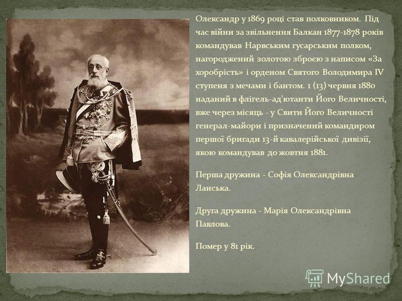 Олександр у 1869 році став полковником. Під час війни за звільнення Балкан 1877-1878 років командував Нарвським гусарським полком, нагороджений золотою зброєю з написом «За хоробрість» і орденом Святого Володимира IV ступеня з мечами і бантом. 1 (13)