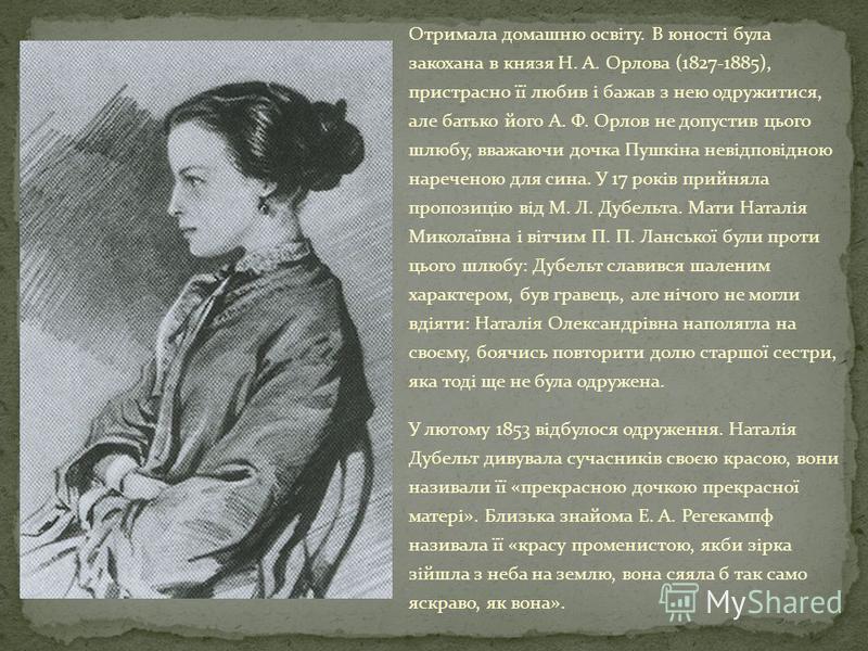 Отримала домашню освіту. В юності була закохана в князя Н. А. Орлова (1827-1885), пристрасно її любив і бажав з нею одружитися, але батько його А. Ф. Орлов не допустив цього шлюбу, вважаючи дочка Пушкіна невідповідною нареченою для сина. У 17 років п
