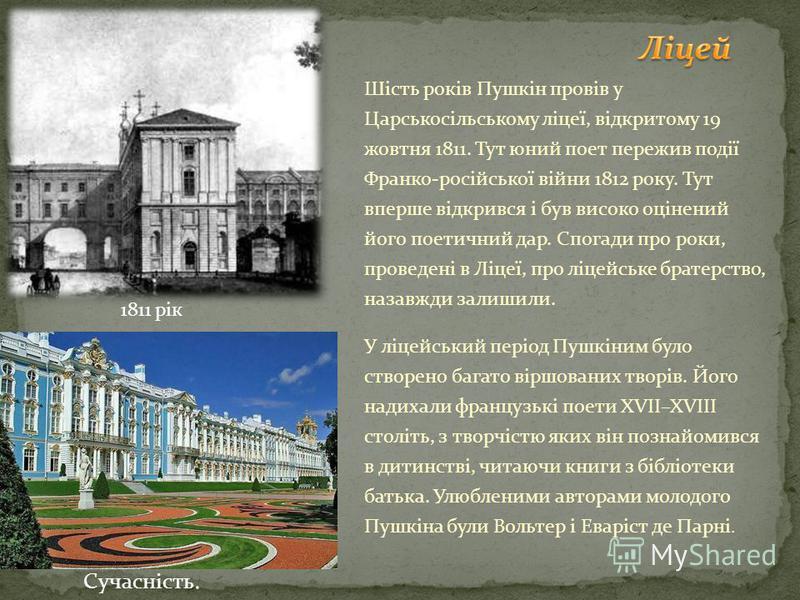 Шість років Пушкін провів у Царськосільському ліцеї, відкритому 19 жовтня 1811. Тут юний поет пережив події Франко-російської війни 1812 року. Тут вперше відкрився і був високо оцінений його поетичний дар. Спогади про роки, проведені в Ліцеї, про ліц