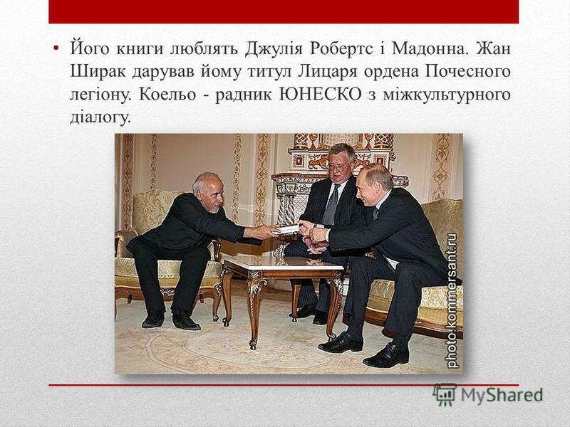 Його книги люблять Джулія Робертс і Мадонна. Жан Ширак дарував йому титул Лицаря ордена Почесного легіону. Коельо - радник ЮНЕСКО з міжкультурного діалогу.