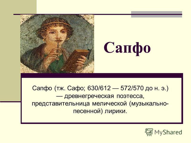 Сапфо (тж. Сафо; 630/612 572/570 до н. э.) древнегреческая поэтесса, представительница металлической (музыкально- песенной) лирики. Сапфо