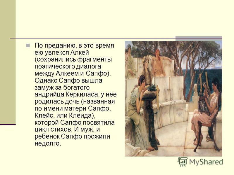 По преданию, в это время ею увлекся Алкей (сохранились фрагменты поэтического диалога между Алкеем и Сапфо). Однако Сапфо вышла замуж за богатого андрийца Керкиласа; у нее родилась дочь (названная по имени матери Сапфо, Клейс, или Клеида), которой Са