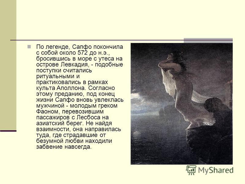 По легенде, Сапфо покончила с собой около 572 до н.э., бросившись в море с утеса на острове Левкадия, - подобные поступки считались ритуальными и практиковались в рамках культа Аполлона. Согласно этому преданию, под конец жизни Сапфо вновь увлеклась