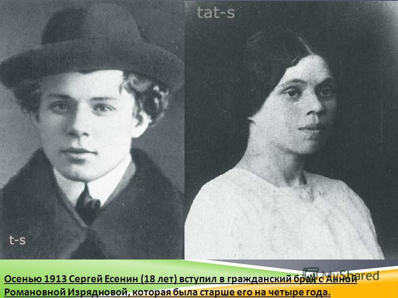 Осенью 1913 Сергей Есенин (18 лет ) вступил в гражданский брак с Анной Романовной Изрядновой, которая была старше его на четыре года.