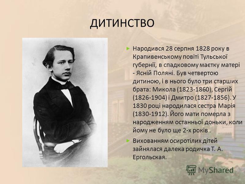 ДИТИНСТВО Народився 28 серпня 1828 року в Крапивенському повіті Тульської губернії, в спадковому маєтку матері - Ясній Поляні. Був четвертою дитиною, і в нього було три старших брата : Микола (1823-1860), Сергій (1826-1904) і Дмитро (1827-1856). У 18