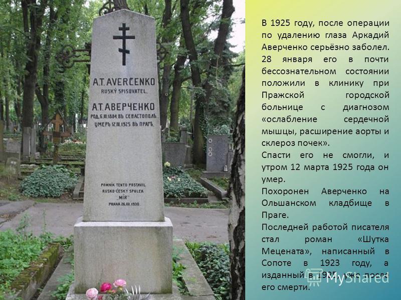 В 1925 году, после операции по удалению глаза Аркадий Аверченко серьёзно заболел. 28 января его в почти бессознательном состоянии положили в клинику при Пражской городской больнице с диагнозом «ослабление сердечной мышцы, расширение аорты и склероз п