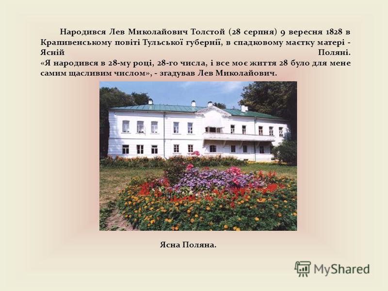 Ясна Поляна. Народився Лев Миколайович Толстой (28 серпня) 9 вересня 1828 в Крапивенському повіті Тульської губернії, в спадковому маєтку матері - Ясній Поляні. «Я народився в 28-му році, 28-го числа, і все моє життя 28 було для мене самим щасливим ч